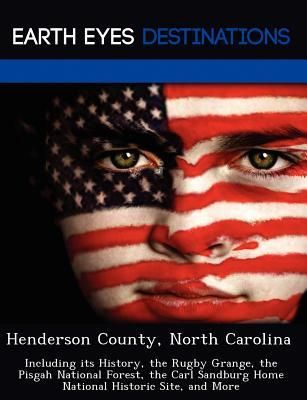 Henderson County, North Carolina: Including Its History, the Rugby Grange, the Pisgah National Forest, the Carl Sandburg Home National Historic Site, and More