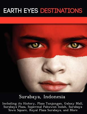 Surabaya, Indonesia: Including Its History, Plaza Tunjungan, Galaxy Mall, Surabaya Plaza, Supermal Pakuwon Indah, Surabaya Town Square, Royal Plaza Surabaya, and More