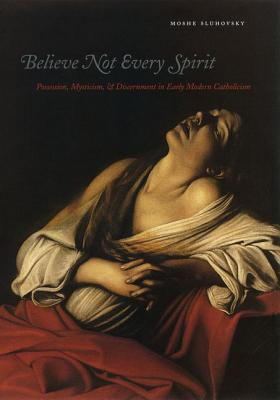 Believe Not Every Spirit: Possession, Mysticism,  Discernment in Early Modern Catholicism