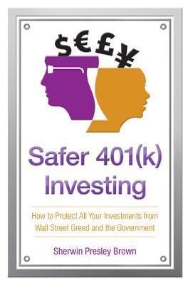 Safer 401(k) Investing: How to Protect All Your Investments from Wall Street Greed and the Government