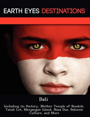 Bali: Including its History, Mother Temple of Besakih, Tanah Lot, Menjangan Island, Nusa Dua, Balinese Culture, and More