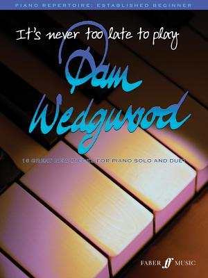 It's Never Too Late to Play... Pam Wedgwood: 16 Great New Pieces for Piano Solo and Duet