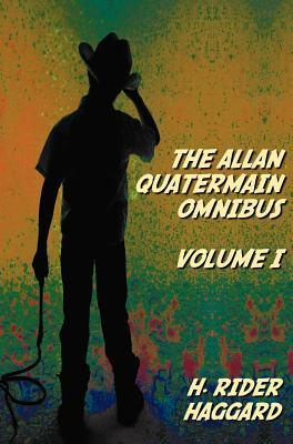 The Allan Quatermain Omnibus Volume I, Including the Following Novels (Complete and Unabridged) King Solomon's Mines, Allan Quatermain, Allan's Wife, Maiwa's Revenge, Marie, Child of Storm, the Holy Flower, Finished