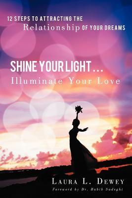 Shine Your Light ... Illuminate Your Love: 12 Steps to Attracting the Relationship of Your Dreams