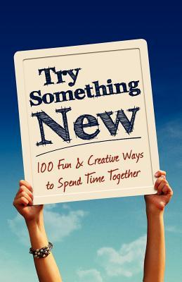 Try Something New: 100 Fun & Creative Ways to Spend Time Together