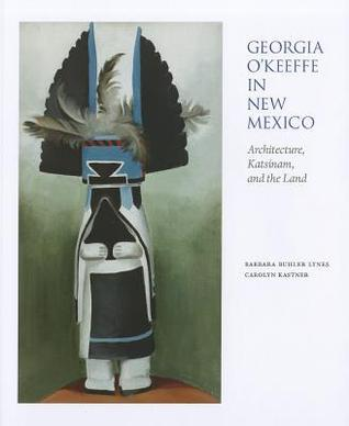 Georgia O'Keeffe in New Mexico:  Architecture, Katsinam, and the Land: Architecture, Katsinam, and the Land