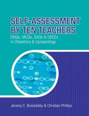 Self-Assessment by Ten Teachers: Emqs, McQs, Saqs and Osces in Obstetrics & Gynaecology