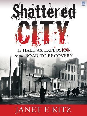 Shattered City:: The Halifax Explosion and the Road to Recovery