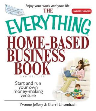 The Everything Home-Based Business Book: Start And Run Your Own Money-making Venture