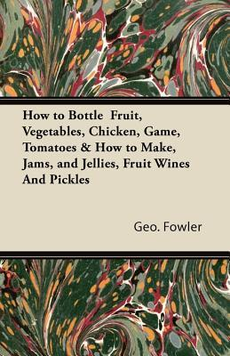 How to Bottle Fruit, Vegetables, Chicken, Game, Tomatoes & How to Make, Jams, and Jellies, Fruit Wines and Pickles