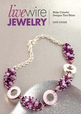 Live Wire Jewelry: Make Colorful Designs That Shine by Katie Hacker