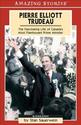 Pierre Elliot Trudeau: The Fascinating Life of Canada's Most Flamboyant Prime Minister