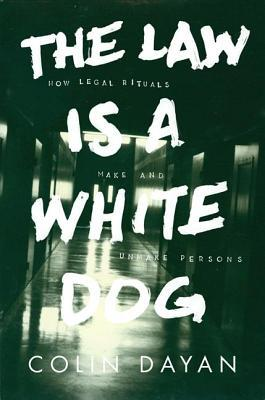 Ebook The Law Is a White Dog: How Legal Rituals Make and Unmake Persons by Colin Dayan TXT!