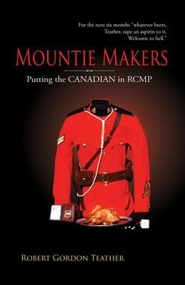 Mountie Makers: Putting the Canadian in Rcmp, 2nd Edition