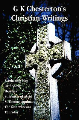 G.K. Chesterton's Christian Writings (Unabridged): Everlasting Man, Orthodoxy, Heretics, St Francis of Assisi, St. Thomas Aquinas, The Man Who Was Thursday