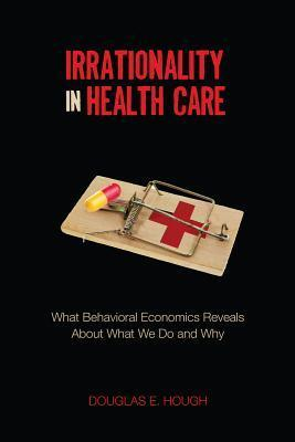 Irrationality in Health Care: What Behavioral Economics Reveals About What We Do and Why
