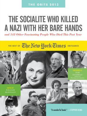 The Socialite Who Killed a Nazi with Her Bare Hands and 143 Other Fascinating People Who Died This Past Year: The Best of the New York Times Obituaries, 2013