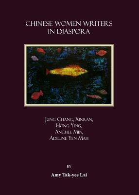 Chinese Women Writers In Diaspora: Jung Chang, Xinran, Hong Ying, Anchee Min, Adeline Yen Mah