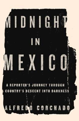 midnight-in-mexico-a-reporter-s-journey-through-a-country-s-descent-into-darkness