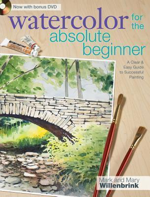 Watercolor for the Absolute Beginner with Mark Willenbrink: A Clear and Easy Guide to Successful Painting