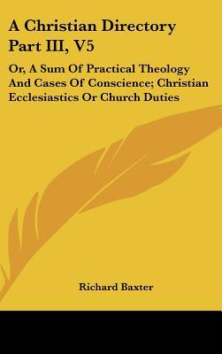 A Christian Directory Part III, V5: Or, A Sum Of Practical Theology And Cases Of Conscience; Christian Ecclesiastics Or Church Duties
