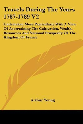 Travels During the Years 1787-1789 V2: Undertaken More Particularly with a View of Ascertaining the Cultivation, Wealth, Resources and National Prospe