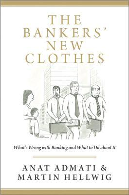 The Bankers' New Clothes: Whats Wrong with Banking and What to Do about It
