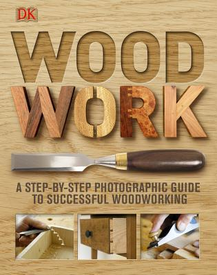 Wood Work: A Step-By-Step Photographic Guide to Successful Woodworking