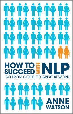 How to Succeed with Nlp: Go from Good to Great at Work