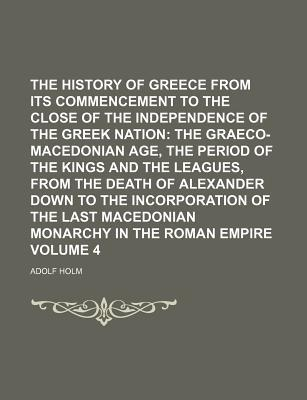 The History of Greece from Its Commencement to the Close of the Independence of the Greek Nation; The Graeco-Macedonian Age, the Period of the Kings and the Leagues, from the Death of Alexander Down to the Incorporation of the Volume 4