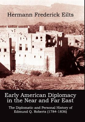 Early American Diplomacy in the Near and Far East: The Diplomatic and Personal History of Edmund Q. Roberts (1784-1836)