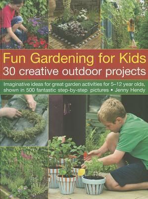 Fun Gardening for Kids: 30 Creative Outdoor Projects: Imaginative Ideas for Great Garden Activities for 5-12 Year Olds, Shown in 500 Fantastic Step-By-Step Pictures