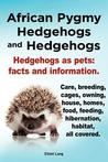 African Pygmy Hedgehogs and Hedgehogs. Hedgehogs as Pets: Facts and Information. Care, Breeding, Cages, Owning, House, Homes, Food, Feeding, Hibernation, Habitat, All Covered