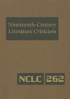 Nineteenth-Century Literature Criticism, Volume 262: Excerpts from Criticism of the Works of Novelists, Philosophers, and Other Creative Writers Who Died Between 1800 and 1899, from the First Published Critical Appraisals to Current Evaluations