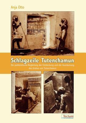 Schlagzeile Tutenchamun : die publizistische Begleitung der Entdeckung und der Ausräumung des Grabes von Tutenchamun