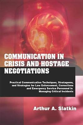 Communication in Crisis and Hostage Negotiations: Practical Communication Techniques, Strategems, and Strategies for Law Enforcement, Corrections, and Emergency Service Personnel in Managing Critical Incidents