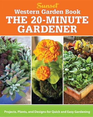 Western Garden Book: The 20-Minute Gardener: Projects, Plants and ...