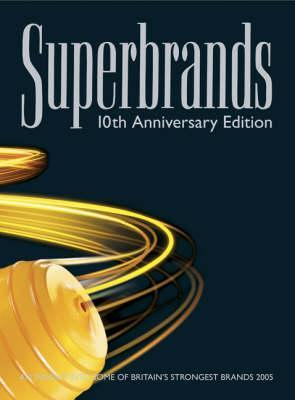 Superbrands: 10th Anniversary Edition: An Insight Into Some of Britain's Strongest Brands 2005