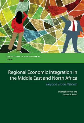 Regional Economic Integration in the Middle East and North Africa: Regional Economic Integration in the Middle East and North Africa: Beyond Trade Reform