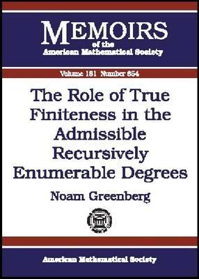 The Role of True Finiteness in the Admissible Recursively Enumerable Degrees (Memoirs of the American Mathematical Society, No. 854) (Memoirs of the American Mathematical Society)
