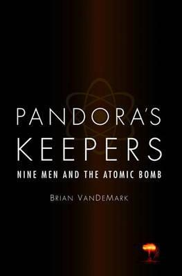 Pandora's Keepers: Nine Men And The Atomic Bomb