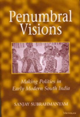 Penumbral Visions: Making Polities in Early Modern South India