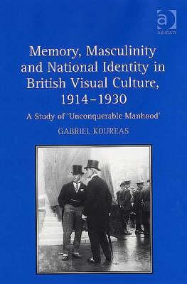 Memory, Masculinity and National Identity in British Visual Culture, 1914-1930: A Study of Unconquerable Manhood