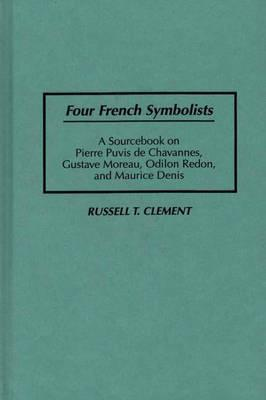 Four French Symbolists: A Sourcebook on Pierre Puvis de Chavannes, Gustave Moreau, Odilon Redon, and Maurice Denis