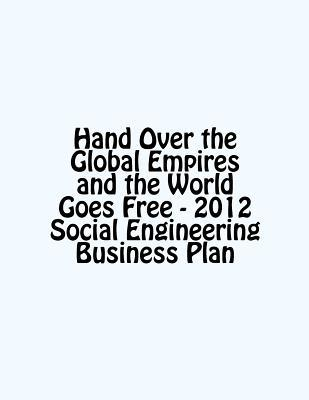 hand-over-the-global-empires-and-the-world-goes-free-2012-social-engineering-business-plan