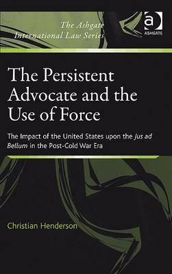 The Persistent Advocate and the Use of Force The Impact of the United States Upon the Jus Ad Bellum in the Post Cold War Era