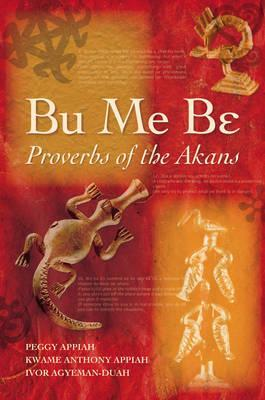 Bu Me Be: Proverbs of the Akans; Peggy Appiah, Kwame Anthony Appiah and Ivor Agyeman-Duah