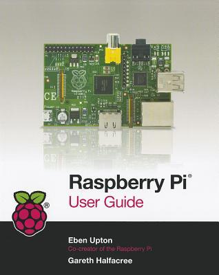 Raspberry Pi User Guide by Eben Upton
