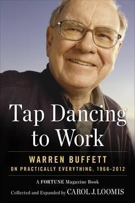 Tapdancing to Work: Warren Buffett on Practically Everything, 1966-2012. Carol Loomis