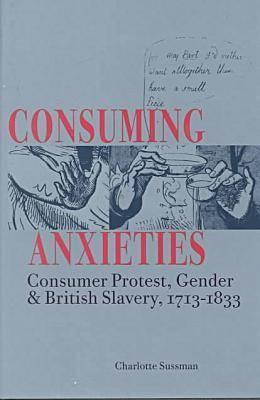 Consuming Anxieties: Consumer Protest, Gender British Slavery, 1713-1833